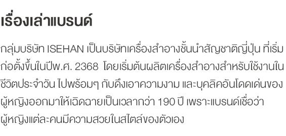 เรื่องเล่าแบรนด์ กลุ่มบริษัท ISEHAN เป็นบริษัทเครื่องสำอางชั้นนำสัญชาติญี่ปุ่น ที่เริ่มก่อตั้งขึ้นในปีพ.ศ. 2368  โดยเริ่มต้นผลิตเครื่องสำอางสำหรับใช้งานในชีวิตประจำวัน ไปพร้อมๆ กับดึงเอาความงาม และบุคลิคอันโดดเด่นของผู้หญิงออกมาให้เฉิดฉายเป็นเวลากว่า 190 ปี เพราะแบรนด์เชื่อว่าผู้หญิงแต่ละคนมีความสวยในสไตล์ของตัวเอง