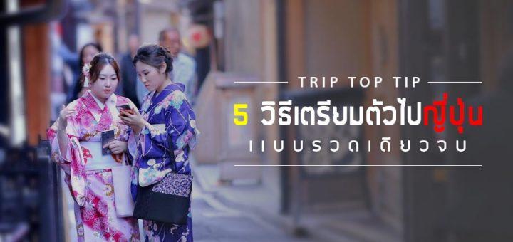 TRIP TOP TIP : 5 วิธีเตรียมตัวไปญี่ปุ่นแบบรวดเดียวจบ